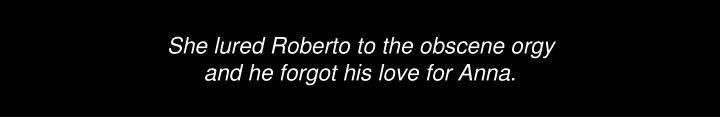 She lured Roberto to the obscene orgy