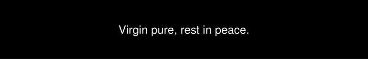 Virgin pure, rest in peace.