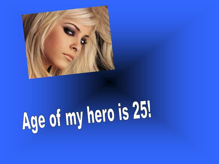 Age of my hero is 25!