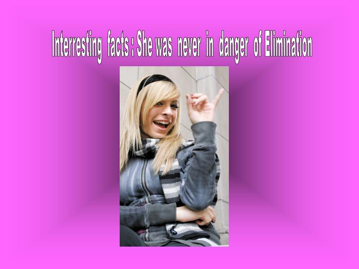 Interresting  facts : She was  never  in  danger  of Elimination