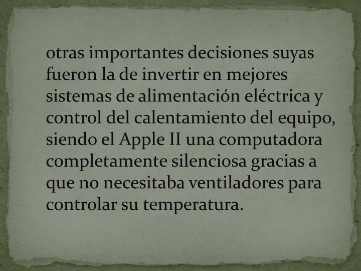 otras importantes decisiones suyas fueron la de invertir en mejores sistemas de alimentación eléctrica y control del calentamiento del equipo, siendo el Apple II una computadora completamente silenciosa gracias a que no necesitaba ventiladores para controlar su temperatura.