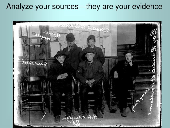 Analyze your sources—they are your evidence