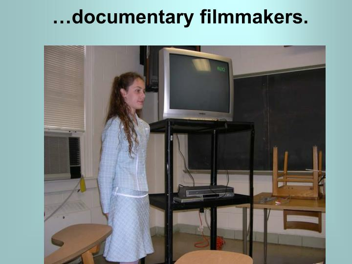…documentary filmmakers.