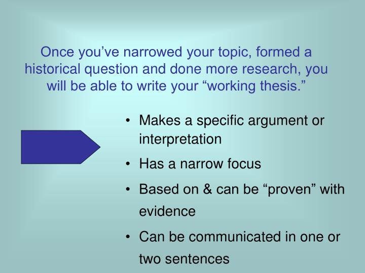 "Once you've narrowed your topic, formed a historical question and done more research, you will be able to write your ""working thesis."""