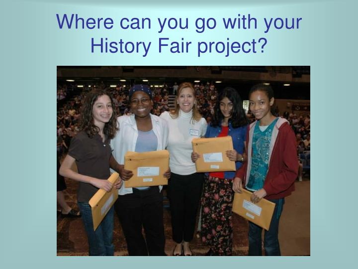 Where can you go with your  History Fair project?
