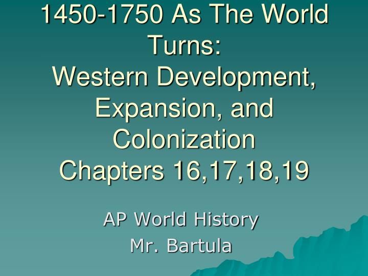 1450 1750 as the world turns western development expansion and colonization chapters 16 17 18 19 n.