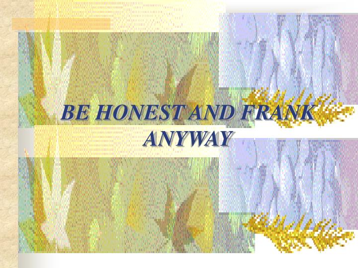 BE HONEST AND FRANK ANYWAY