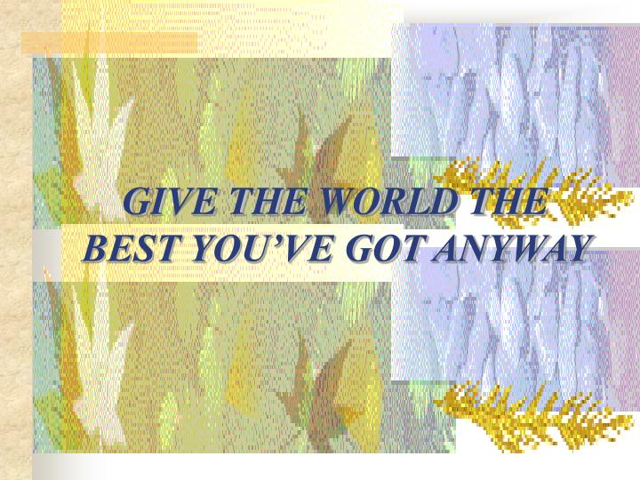 GIVE THE WORLD THE BEST YOU'VE GOT ANYWAY