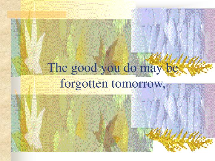 The good you do may be forgotten tomorrow,