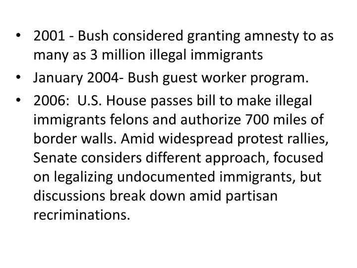 2001 - Bush considered granting amnesty to as many as 3 million illegal immigrants