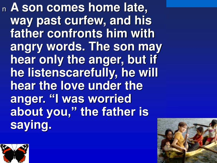 "A son comes home late, way past curfew, and his father confronts him with angry words. The son may hear only the anger, but if he listenscarefully, he will hear the love under the anger. ""I was worried about you,"" the father is saying."