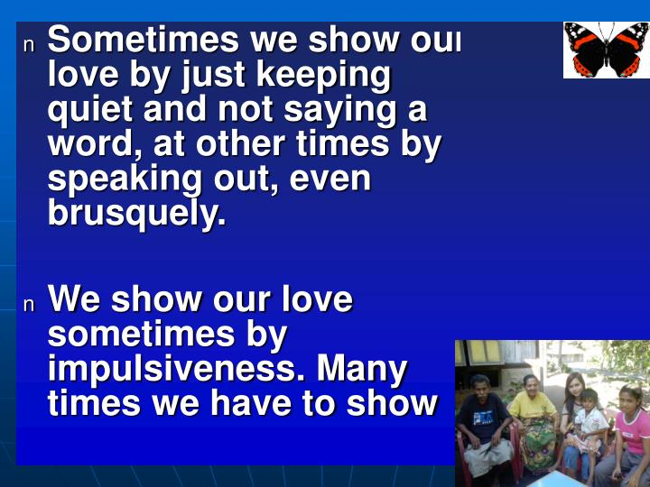 Sometimes we show our love by just keeping quiet and not saying a word, at other times by speaking out, even brusquely.