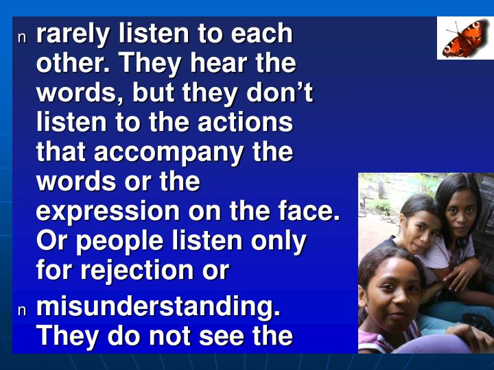 rarely listen to each other. They hear the words, but they don't listen to the actions that accompany the words or the expression on the face. Or people listen only for rejection or