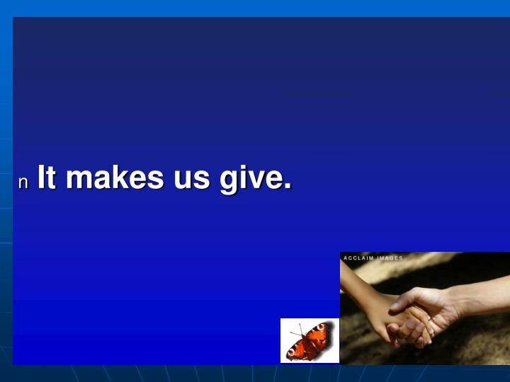 It makes us give.