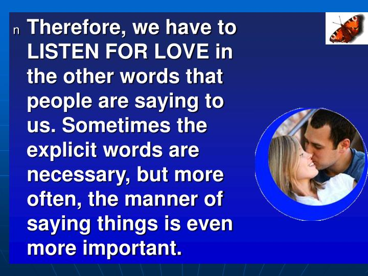 Therefore, we have to LISTEN FOR LOVE in the other words that people are saying to us. Sometimes the explicit words are necessary, but more often, the manner of saying things is even more important.