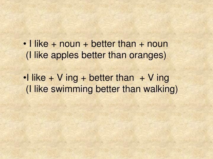 I like + noun + better than + noun