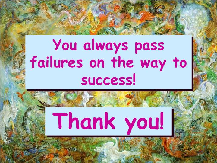 You always pass failures on the way to success!