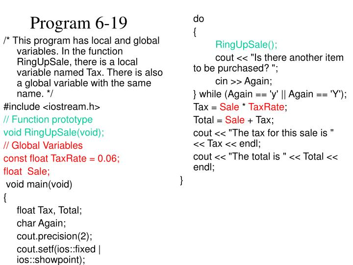 /* This program has local and global variables. In the function RingUpSale, there is a local variable named Tax. There is also a global variable with the same name. */