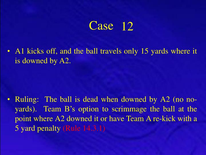 A1 kicks off, and the ball travels only 15 yards where it is downed by A2.