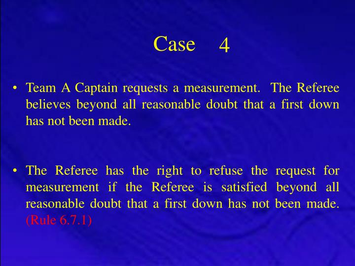 Team A Captain requests a measurement.  The Referee believes beyond all reasonable doubt that a first down has not been made.