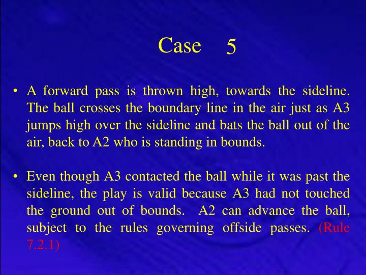 A forward pass is thrown high, towards the sideline.  The ball crosses the boundary line in the air just as A3 jumps high over the sideline and bats the ball out of the air, back to A2 who is standing in bounds.