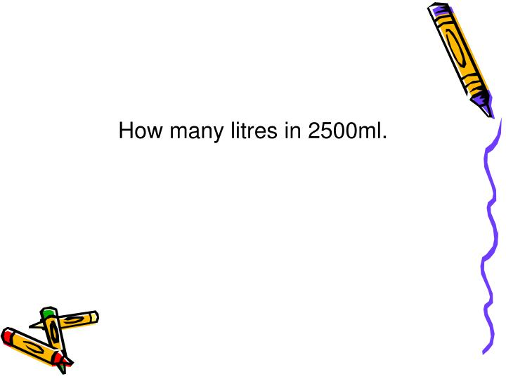 How many litres in 2500ml.