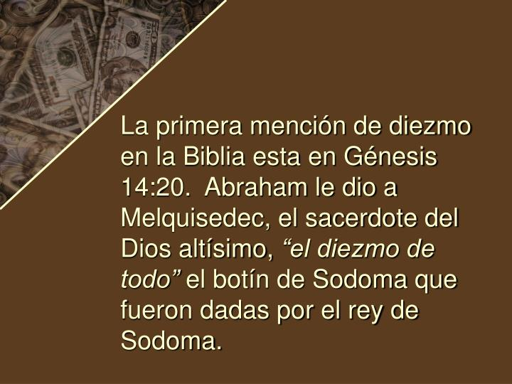 La primera mención de diezmo en la Biblia esta en Génesis 14:20.  Abraham le dio a Melquisedec, el sacerdote del Dios altísimo,