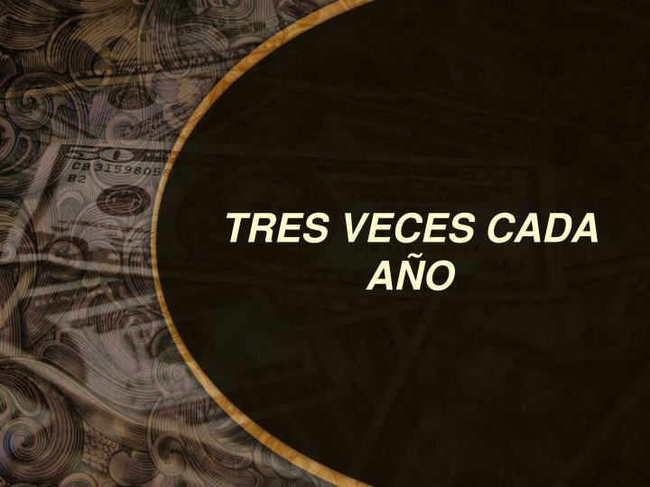 TRES VECES CADA  A