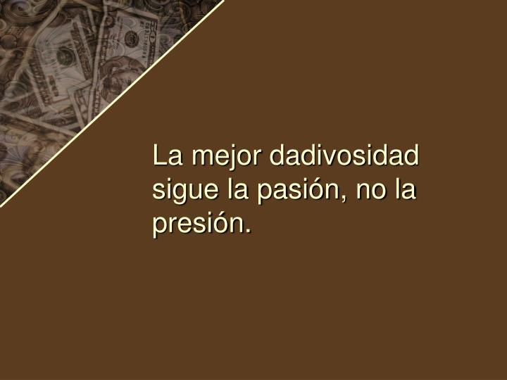 La mejor dadivosidad sigue la pasión, no la presión.