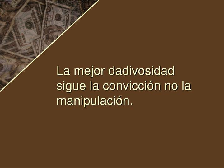 La mejor dadivosidad sigue la convicción no la manipulación.