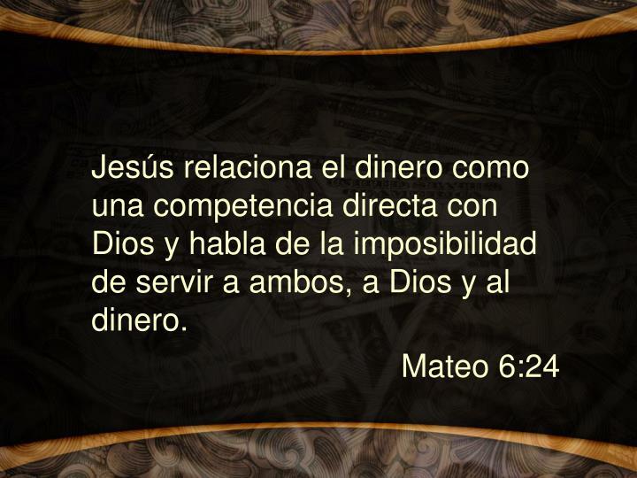 Jesús relaciona el dinero como una competencia directa con Dios y habla de la imposibilidad de servir a ambos, a Dios y al dinero.