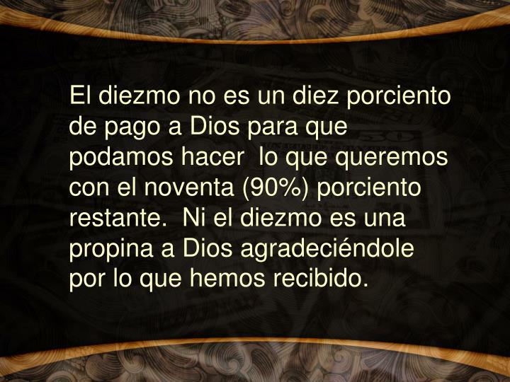 El diezmo no es un diez porciento de pago a Dios para que podamos hacer  lo que queremos con el noventa (90%) porciento restante.  Ni el diezmo es una propina a Dios agradeciéndole por lo que hemos recibido.