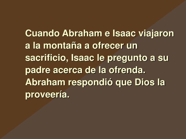 Cuando Abraham e Isaac viajaron a la montaña a ofrecer un sacrificio, Isaac le pregunto a su padre acerca de la ofrenda. Abraham respondió que Dios la proveería.