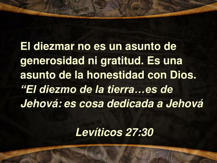 El diezmar no es un asunto de generosidad ni gratitud. Es una asunto de la honestidad con Dios.