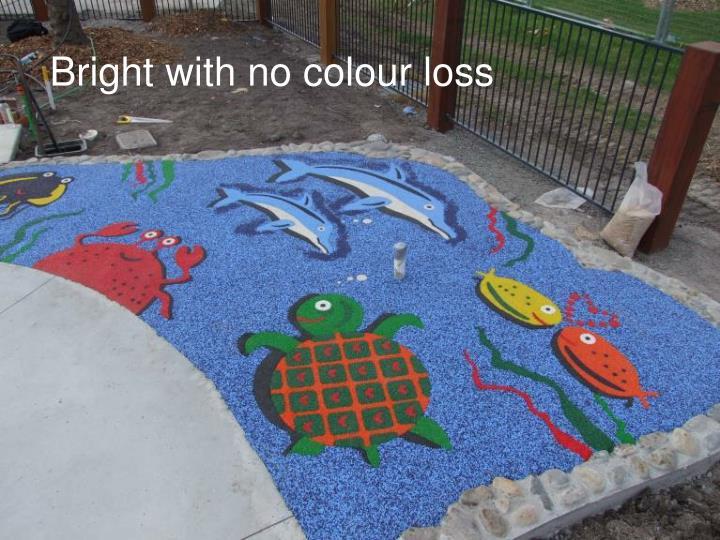 Bright with no colour loss