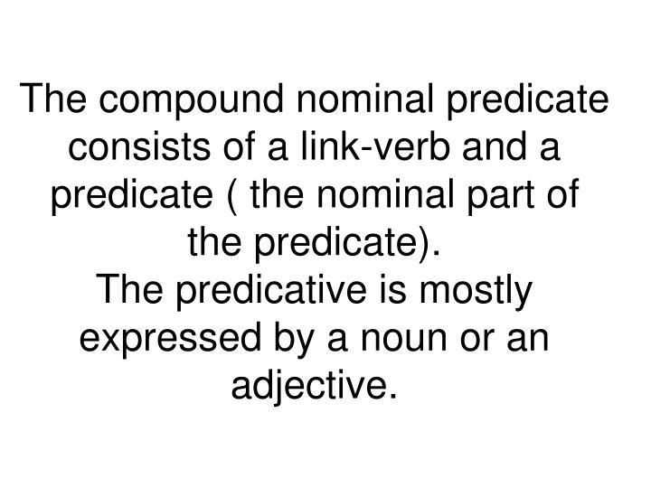 The compound nominal predicate consists of a link-verb and a predicate ( the nominal part of the predicate).