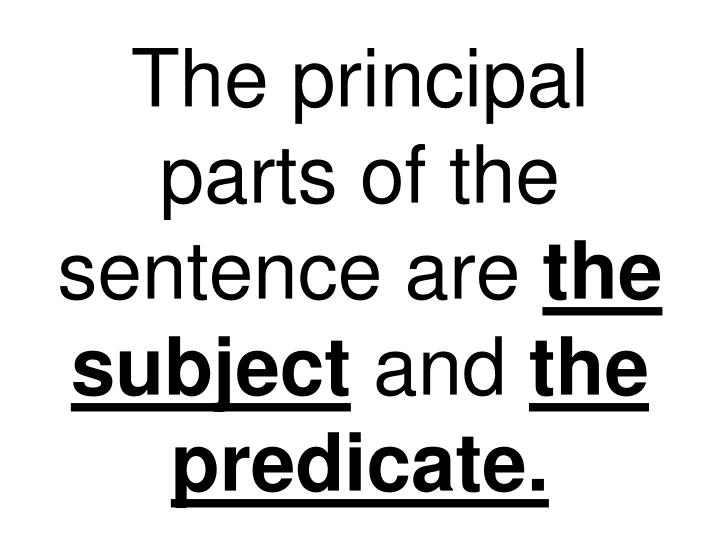 The principal parts of the sentence are the subject and the predicate