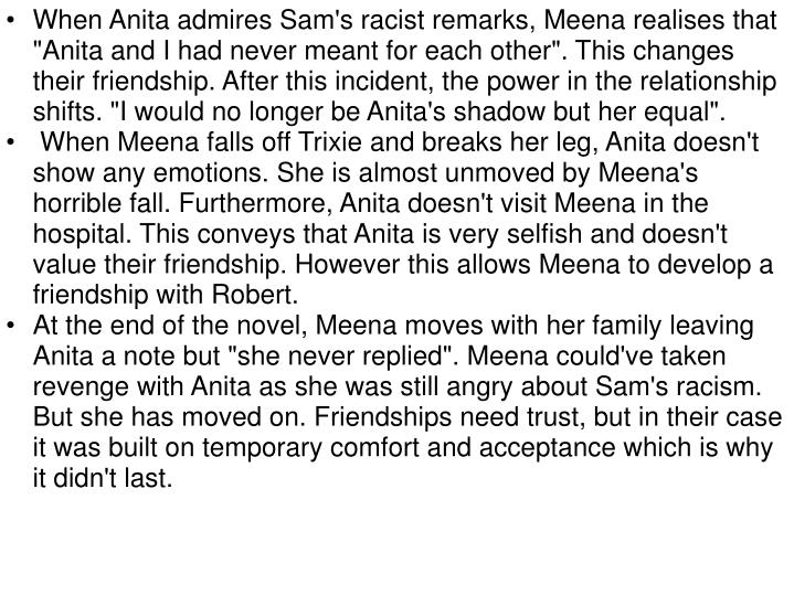 "When Anita admires Sam's racist remarks, Meena realises that ""Anita and I had never meant for each other"". This changes their friendship. After this incident, the power in the relationship shifts. ""I would no longer be Anita's shadow but her equal""."