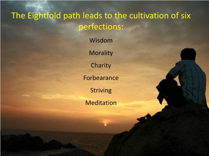 The Eightfold path leads to the cultivation of six perfections:
