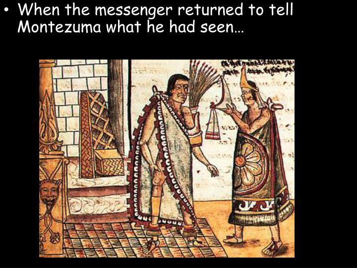 When the messenger returned to tell Montezuma what he had seen…