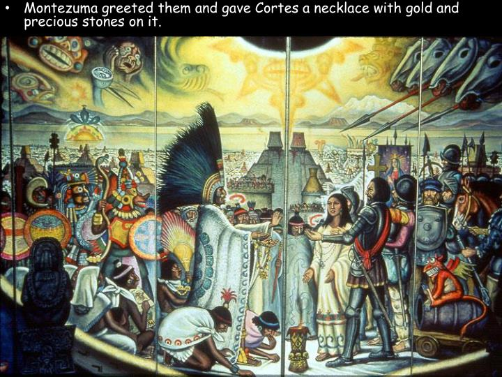 Montezuma greeted them and gave Cortes a necklace with gold and precious stones on it.