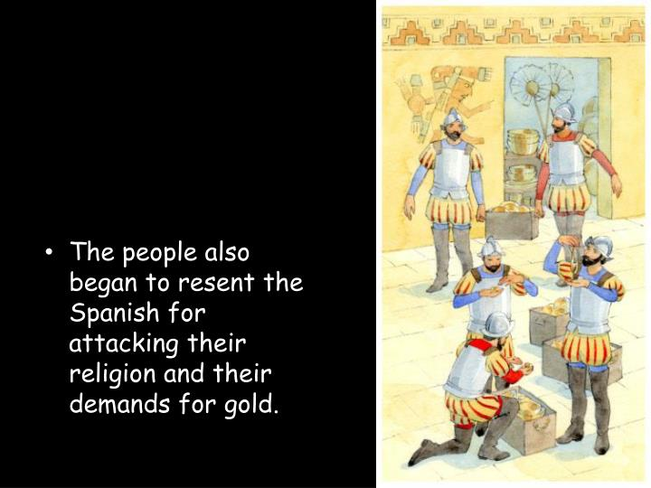 The people also began to resent the Spanish for attacking their religion and their demands for gold.