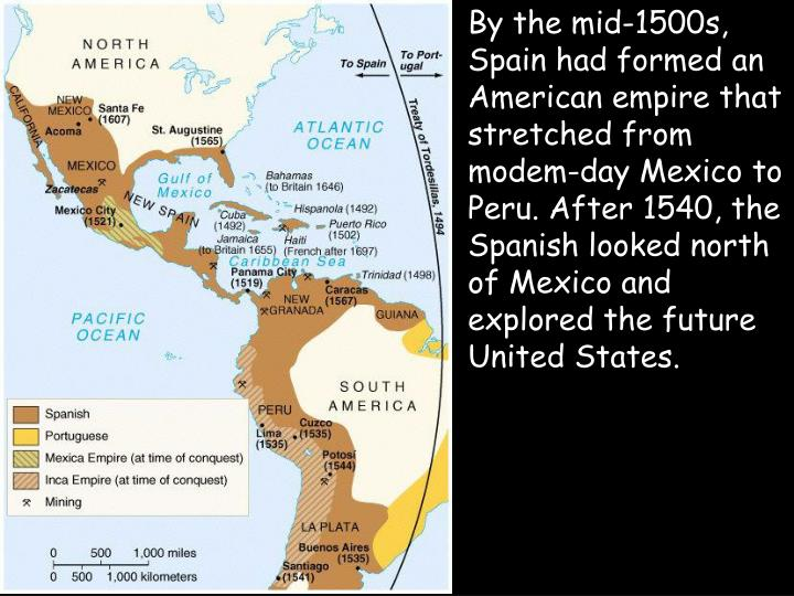 By the mid-1500s, Spain had formed an American empire that stretched from modem-day Mexico to Peru. After 1540, the Spanish looked north of Mexico and explored the future United States.
