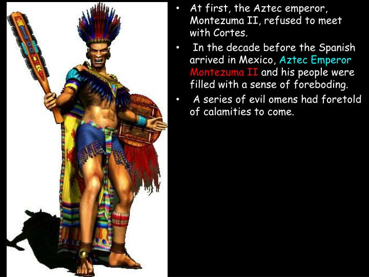 At first, the Aztec emperor, Montezuma II, refused to meet with Cortes.
