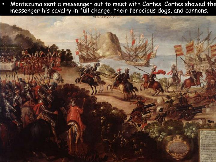 Montezuma sent a messenger out to meet with Cortes. Cortes showed the messenger his cavalry in full charge, their ferocious dogs, and cannons.