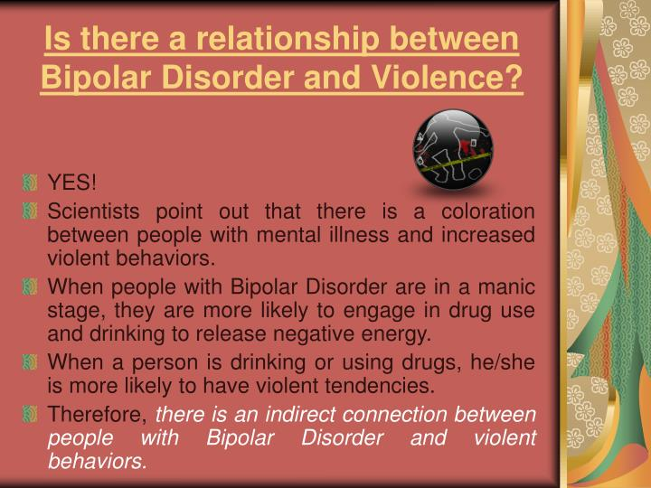 a relationship between bipolar disorder and The relationship between bipolar disorder and suicide is a matter of continuing research it does appear as if there is an elevated rate of suicide in bipolar disorder particularly in the .