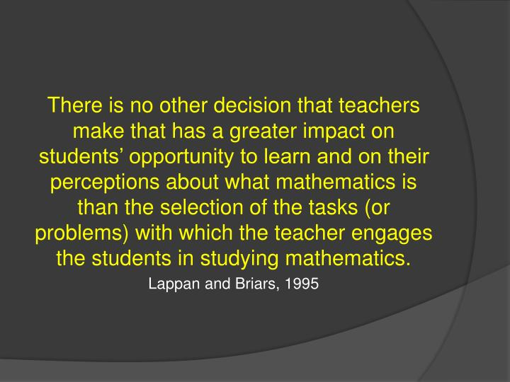 There is no other decision that teachers make that has a greater impact on students' opportunity to learn and on their perceptions about what mathematics is than the selection of the tasks (or problems) with which the teacher engages the students in studying mathematics.