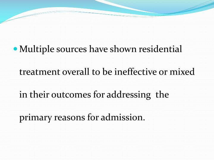Multiple sources have shown residential treatment overall to be ineffective or mixed in their outcomes for addressing  the primary reasons for admission.