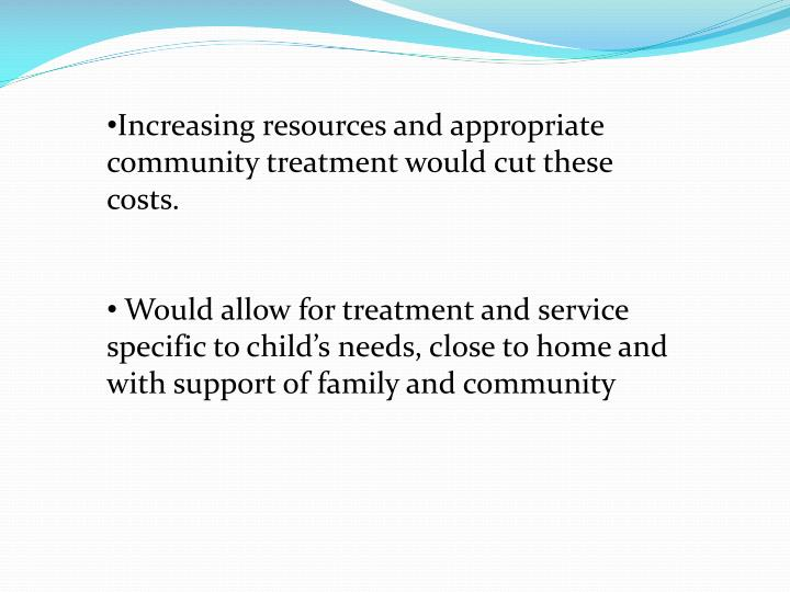 Increasing resources and appropriate  community treatment would cut these costs.