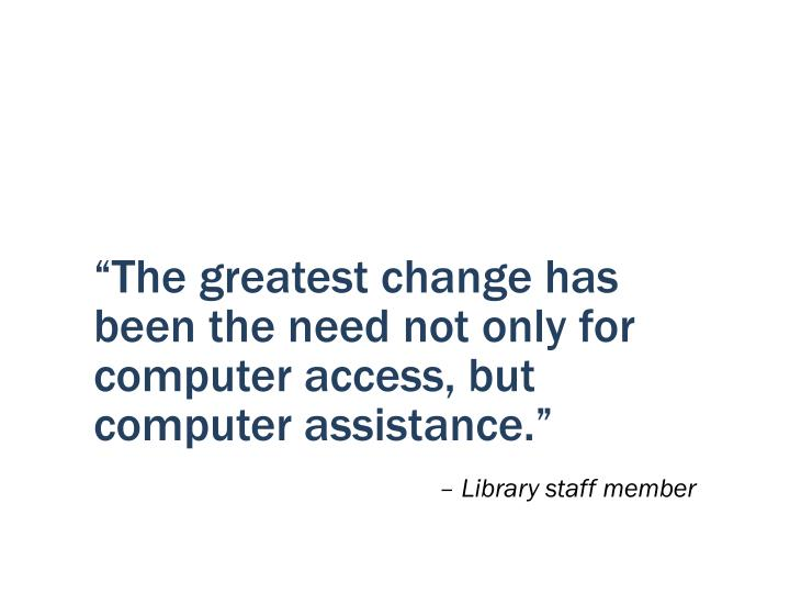 """""""The greatest change has been the need not only for computer access, but computer assistance."""""""